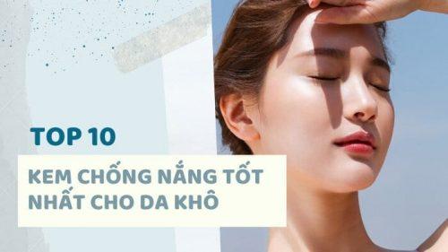 Top 10+ Kem Chống Nắng Cho Da Khô Tốt Nhất Bạn Cần Biết [2021]