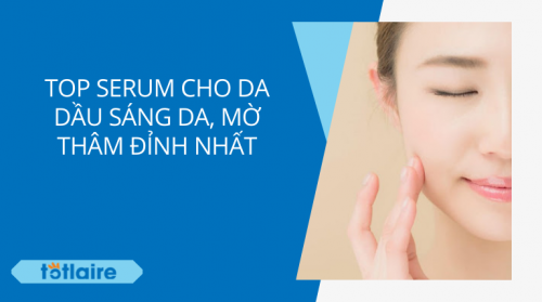 """[Top 10+] Serum Cho Da Dầu Mờ Thâm, Sáng Da """"Đỉnh Nhất"""""""
